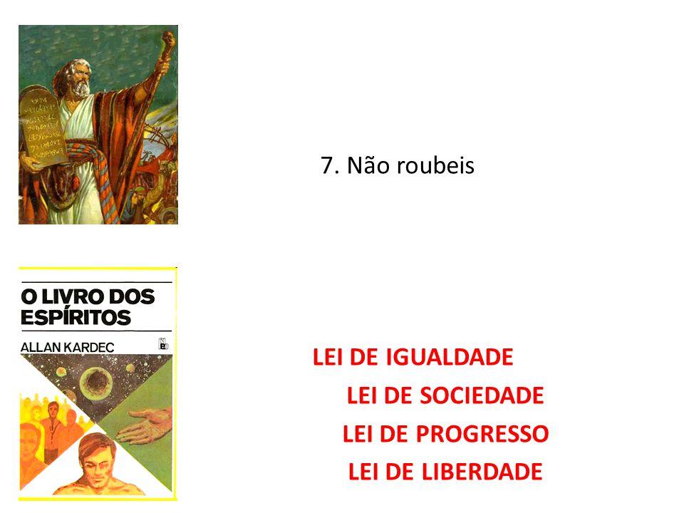 7. Não roubeis LEI DE IGUALDADE LEI DE SOCIEDADE LEI DE PROGRESSO LEI DE LIBERDADE