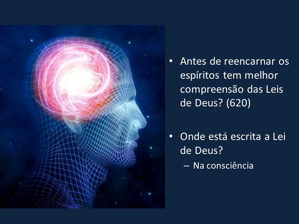 • Antes de reencarnar os espíritos tem melhor compreensão das Leis de Deus? (620) • Onde está escrita a Lei de Deus? – Na consciência