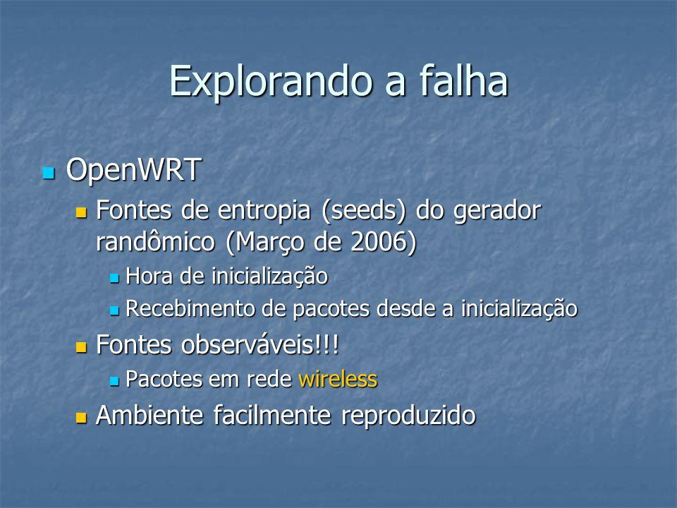 Explorando a falha  OpenWRT  Fontes de entropia (seeds) do gerador randômico (Março de 2006)  Hora de inicialização  Recebimento de pacotes desde a inicialização  Fontes observáveis!!.