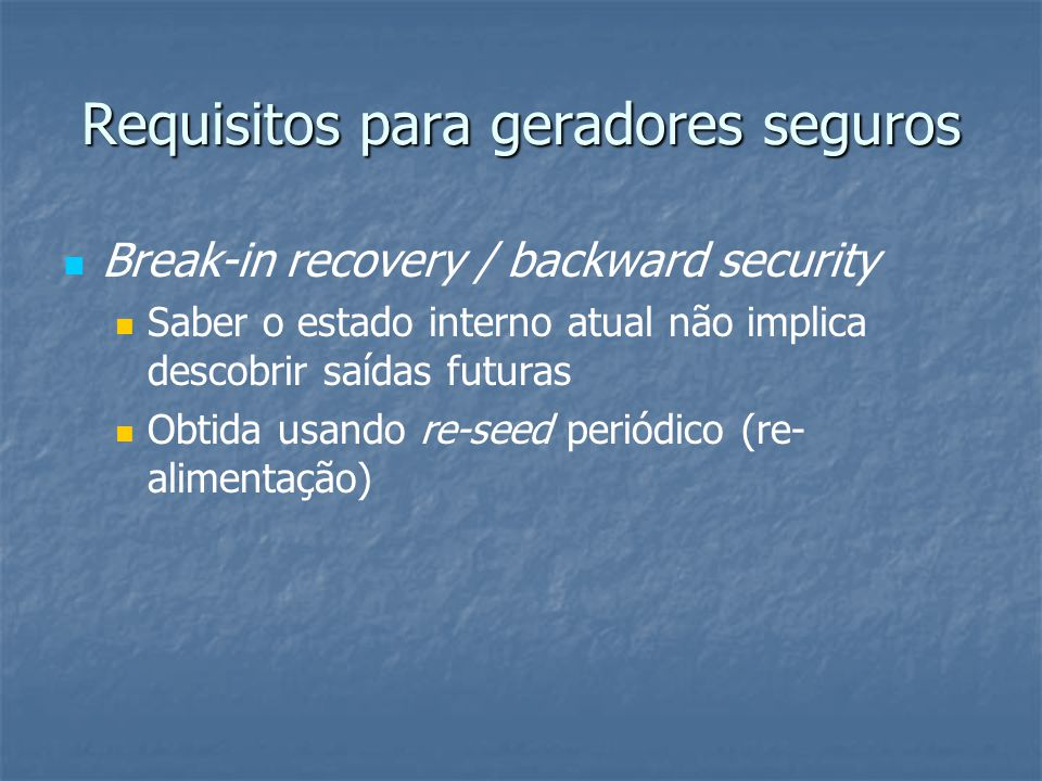 Requisitos para geradores seguros   Break-in recovery / backward security   Saber o estado interno atual não implica descobrir saídas futuras  