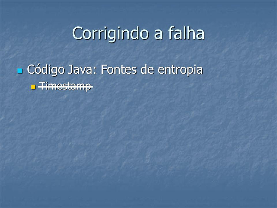 Corrigindo a falha  Código Java: Fontes de entropia  Timestamp