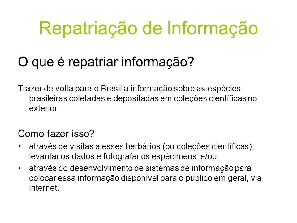 Repatriação de Informação O que é repatriar informação? Trazer de volta para o Brasil a informação sobre as espécies brasileiras coletadas e depositad