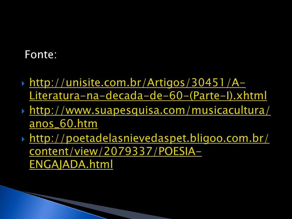 Fonte:  http://unisite.com.br/Artigos/30451/A- Literatura-na-decada-de-60-(Parte-I).xhtml http://unisite.com.br/Artigos/30451/A- Literatura-na-decada-de-60-(Parte-I).xhtml  http://www.suapesquisa.com/musicacultura/ anos_60.htm http://www.suapesquisa.com/musicacultura/ anos_60.htm  http://poetadelasnievedaspet.bligoo.com.br/ content/view/2079337/POESIA- ENGAJADA.html http://poetadelasnievedaspet.bligoo.com.br/ content/view/2079337/POESIA- ENGAJADA.html