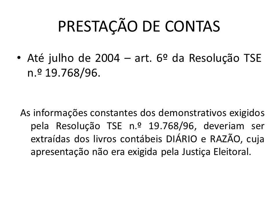 PRESTAÇÃO DE CONTAS • Até julho de 2004 – art. 6º da Resolução TSE n.º 19.768/96. As informações constantes dos demonstrativos exigidos pela Resolução