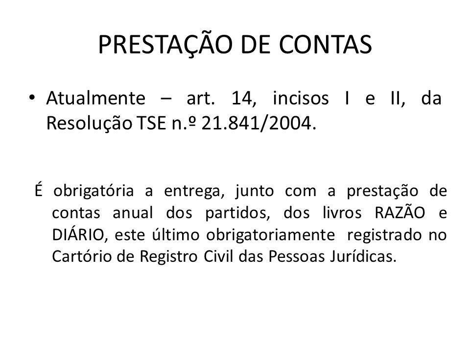 PRESTAÇÃO DE CONTAS • Atualmente – art. 14, incisos I e II, da Resolução TSE n.º 21.841/2004. É obrigatória a entrega, junto com a prestação de contas