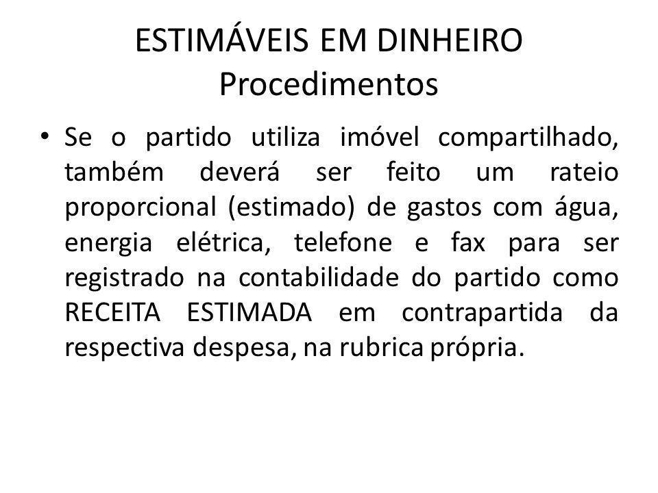 ESTIMÁVEIS EM DINHEIRO Procedimentos • Se o partido utiliza imóvel compartilhado, também deverá ser feito um rateio proporcional (estimado) de gastos