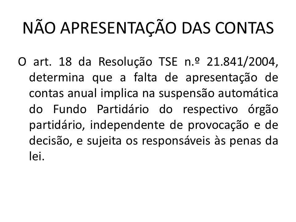 NÃO APRESENTAÇÃO DAS CONTAS O art. 18 da Resolução TSE n.º 21.841/2004, determina que a falta de apresentação de contas anual implica na suspensão aut