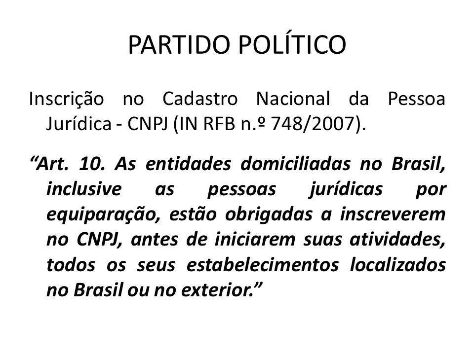 """PARTIDO POLÍTICO Inscrição no Cadastro Nacional da Pessoa Jurídica - CNPJ (IN RFB n.º 748/2007). """"Art. 10. As entidades domiciliadas no Brasil, inclus"""