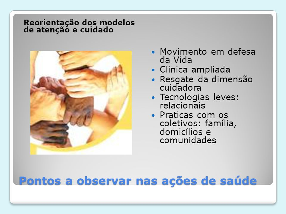 Pontos a observar nas ações de saúde Reorientação dos modelos de atenção e cuidado  Movimento em defesa da Vida  Clinica ampliada  Resgate da dimen