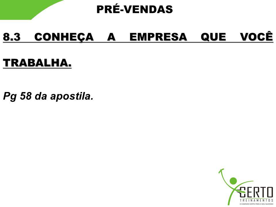 PRÉ-VENDAS 8.3 CONHEÇA A EMPRESA QUE VOCÊ TRABALHA. Pg 58 da apostila.