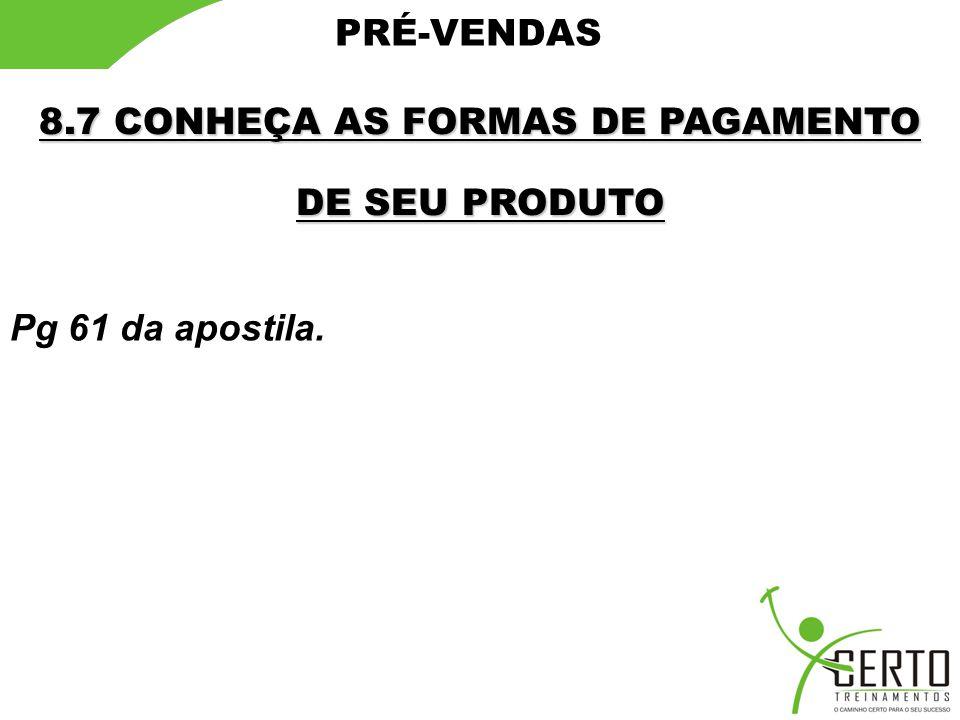 PRÉ-VENDAS 8.7 CONHEÇA AS FORMAS DE PAGAMENTO DE SEU PRODUTO Pg 61 da apostila.