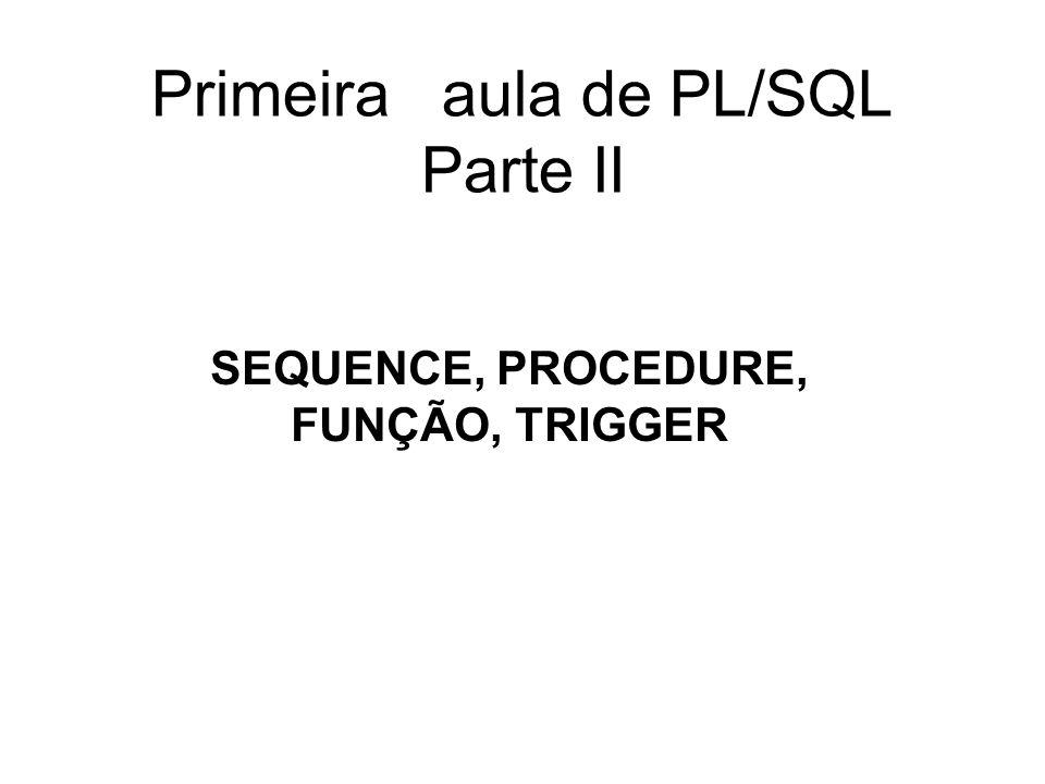 Primeira aula de PL/SQL Parte II SEQUENCE, PROCEDURE, FUNÇÃO, TRIGGER