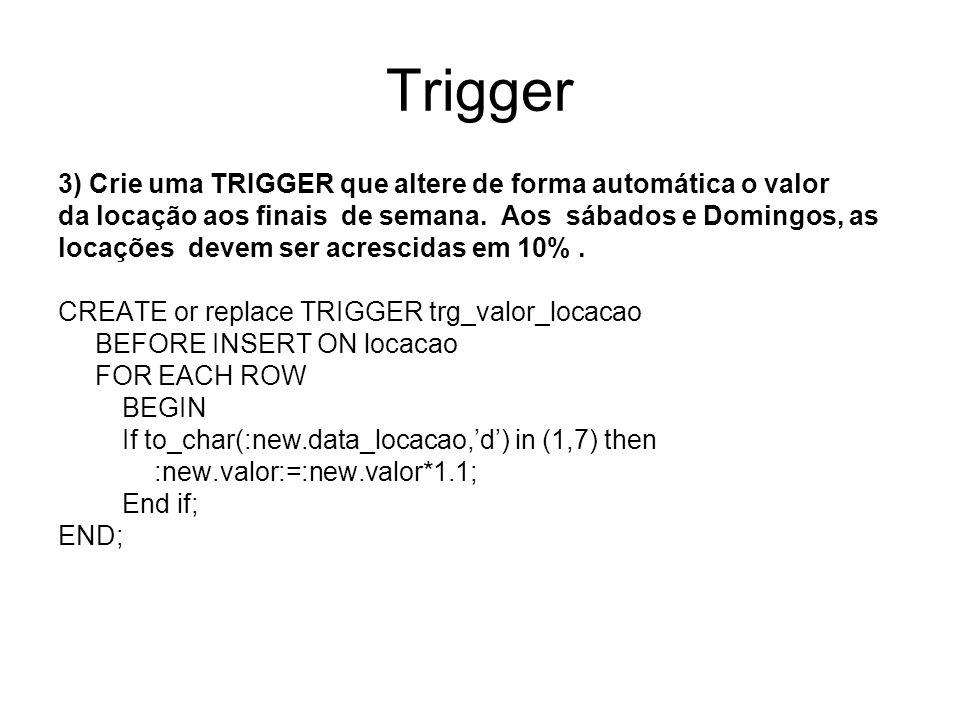 Trigger 3) Crie uma TRIGGER que altere de forma automática o valor da locação aos finais de semana. Aos sábados e Domingos, as locações devem ser acre