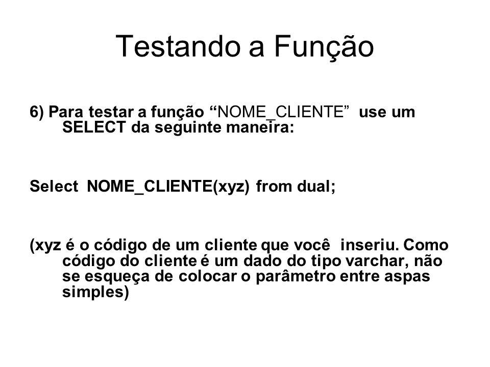 Testando a Função 6) Para testar a função NOME_CLIENTE use um SELECT da seguinte maneira: Select NOME_CLIENTE(xyz) from dual; (xyz é o código de um cliente que você inseriu.