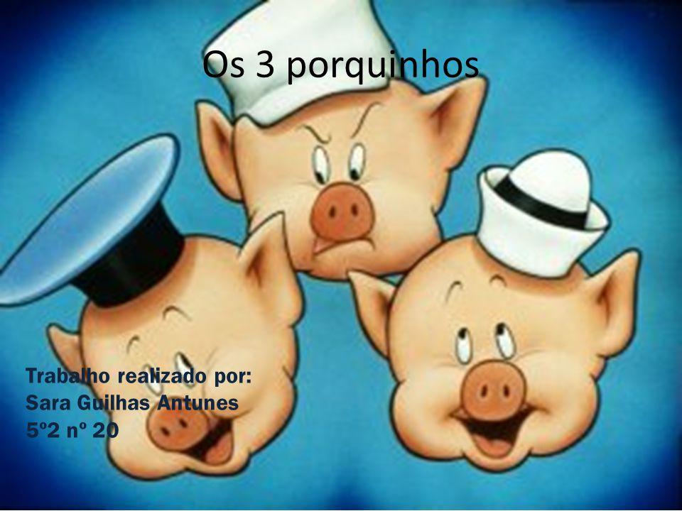 Os 3 porquinhos Trabalho realizado por: Sara Guilhas Antunes 5º2 nº 20
