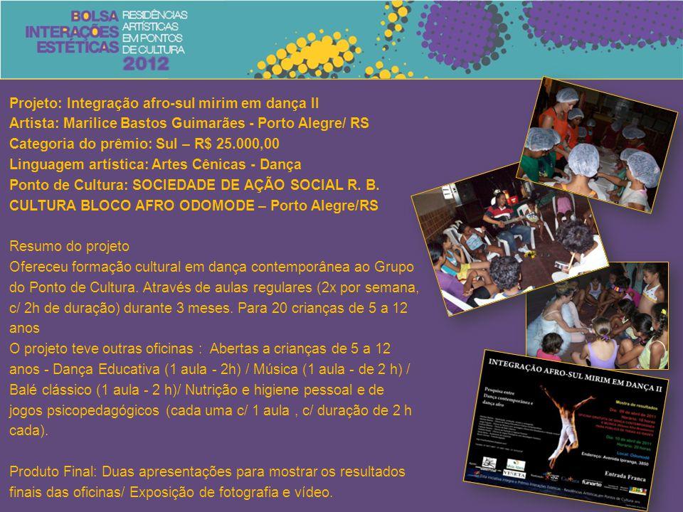 Projeto: Integração afro-sul mirim em dança II Artista: Marilice Bastos Guimarães - Porto Alegre/ RS Categoria do prêmio: Sul – R$ 25.000,00 Linguagem artística: Artes Cênicas - Dança Ponto de Cultura: SOCIEDADE DE AÇÃO SOCIAL R.