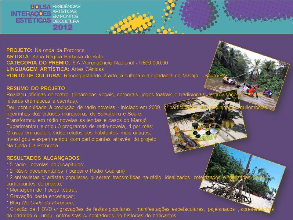 PROJETO: Na onda da Pororoca ARTISTA: Kátia Regina Barbosa de Brito CATEGORIA DO PREMIO: 6 A /Abrangência Nacional / R$90.000,00 LINGUAGEM ARTÍSTICA: Artes Cênicas PONTO DE CULTURA: Reconquistando a arte, a cultura e a cidadania no Marajó – Soure/PA RESUMO DO PROJETO Realizou oficinas de teatro (dinâmicas vocais, corporais, jogos teatrais e tradicionais, improvisações, debates, leituras dramáticas e escritas).