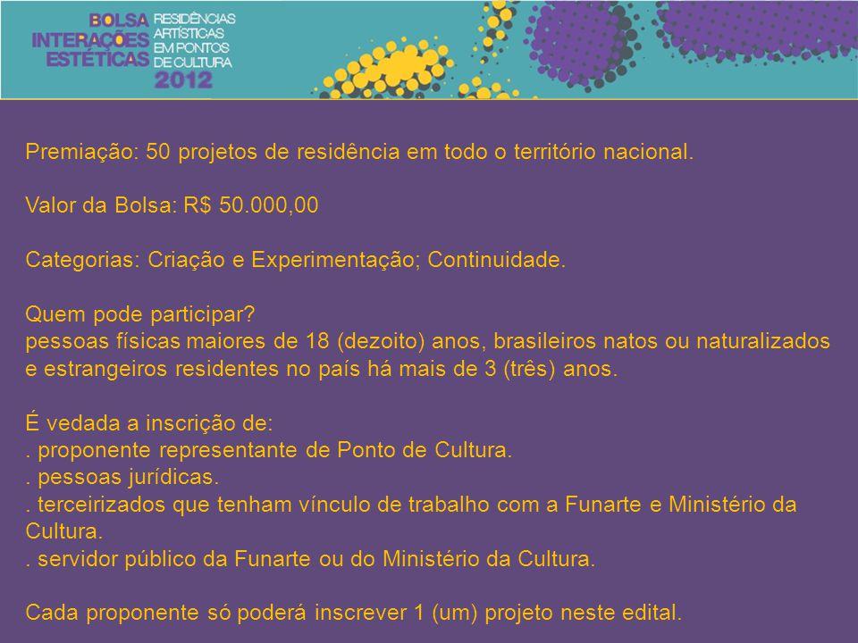 Premiação: 50 projetos de residência em todo o território nacional. Valor da Bolsa: R$ 50.000,00 Categorias: Criação e Experimentação; Continuidade. Q