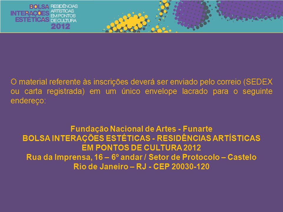 O material referente às inscrições deverá ser enviado pelo correio (SEDEX ou carta registrada) em um único envelope lacrado para o seguinte endereço: Fundação Nacional de Artes - Funarte BOLSA INTERAÇÕES ESTÉTICAS - RESIDÊNCIAS ARTÍSTICAS EM PONTOS DE CULTURA 2012 Rua da Imprensa, 16 – 6º andar / Setor de Protocolo – Castelo Rio de Janeiro – RJ - CEP 20030-120