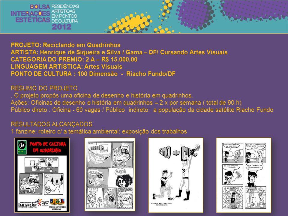 PROJETO: Reciclando em Quadrinhos ARTISTA: Henrique de Siqueira e Silva / Gama – DF/ Cursando Artes Visuais CATEGORIA DO PREMIO: 2 A – R$ 15.000,00 LINGUAGEM ARTÍSTICA: Artes Visuais PONTO DE CULTURA : 100 Dimensão - Riacho Fundo/DF RESUMO DO PROJETO.