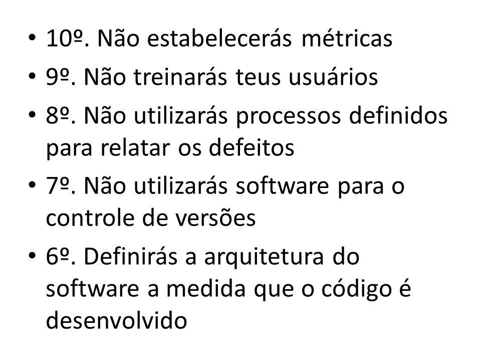 • 10º. Não estabelecerás métricas • 9º. Não treinarás teus usuários • 8º. Não utilizarás processos definidos para relatar os defeitos • 7º. Não utiliz