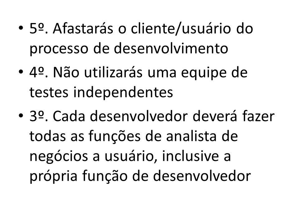 • 5º. Afastarás o cliente/usuário do processo de desenvolvimento • 4º. Não utilizarás uma equipe de testes independentes • 3º. Cada desenvolvedor deve
