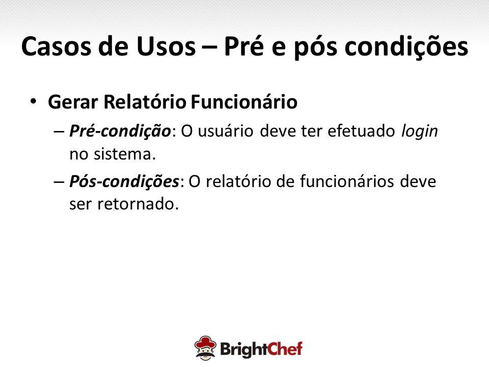 Casos de Usos – Pré e pós condições • Gerar Relatório Funcionário – Pré-condição: O usuário deve ter efetuado login no sistema.