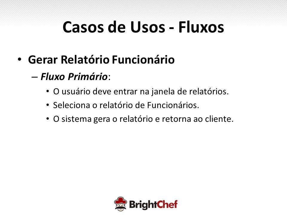Casos de Usos - Fluxos • Gerar Relatório Funcionário – Fluxo Primário: • O usuário deve entrar na janela de relatórios.