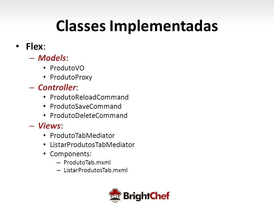Classes Implementadas • Flex: – Models: • ProdutoVO • ProdutoProxy – Controller: • ProdutoReloadCommand • ProdutoSaveCommand • ProdutoDeleteCommand – Views: • ProdutoTabMediator • ListarProdutosTabMediator • Components: – ProdutoTab.mxml – ListarProdutosTab.mxml