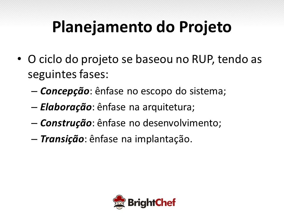• O ciclo do projeto se baseou no RUP, tendo as seguintes fases: – Concepção: ênfase no escopo do sistema; – Elaboração: ênfase na arquitetura; – Construção: ênfase no desenvolvimento; – Transição: ênfase na implantação.