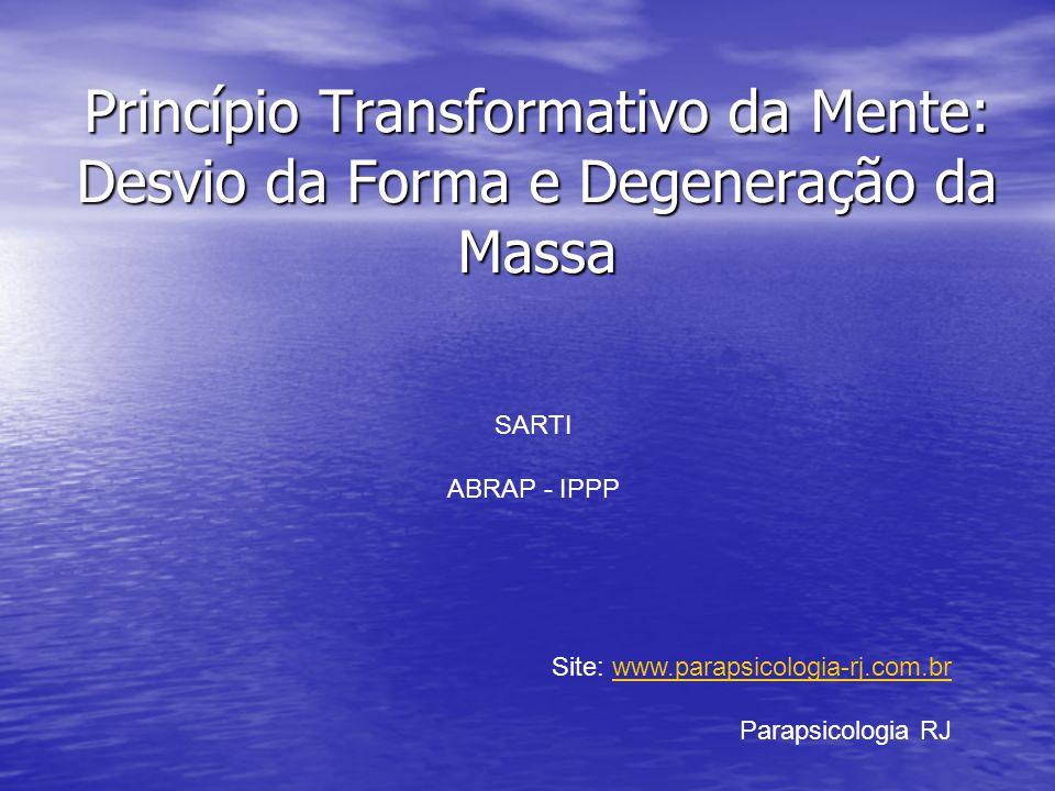 Princípio Transformativo da Mente: Desvio da Forma e Degeneração da Massa SARTI ABRAP - IPPP Site: www.parapsicologia-rj.com.brwww.parapsicologia-rj.c