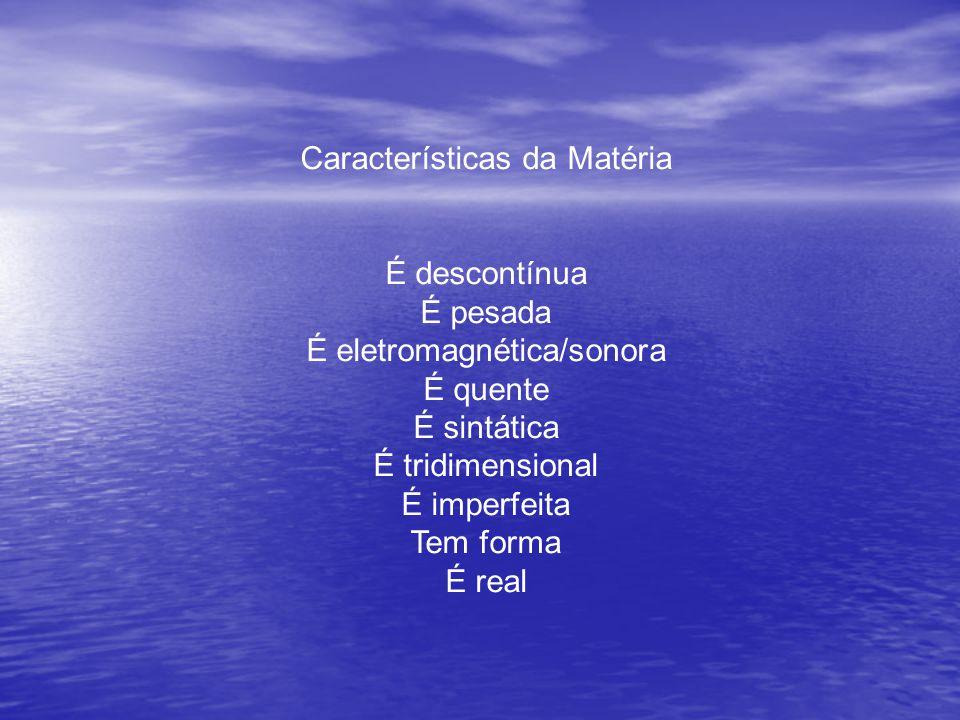 Características da Matéria É descontínua É pesada É eletromagnética/sonora É quente É sintática É tridimensional É imperfeita Tem forma É real
