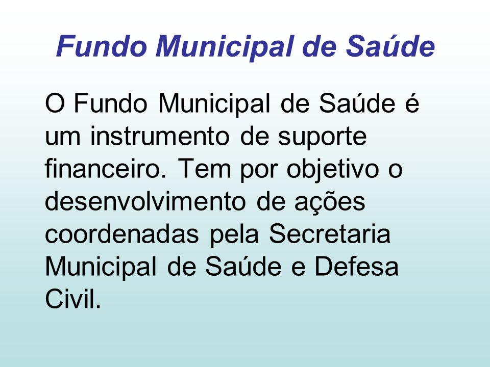 Fundo Municipal de Saúde O Fundo Municipal de Saúde é um instrumento de suporte financeiro. Tem por objetivo o desenvolvimento de ações coordenadas pe