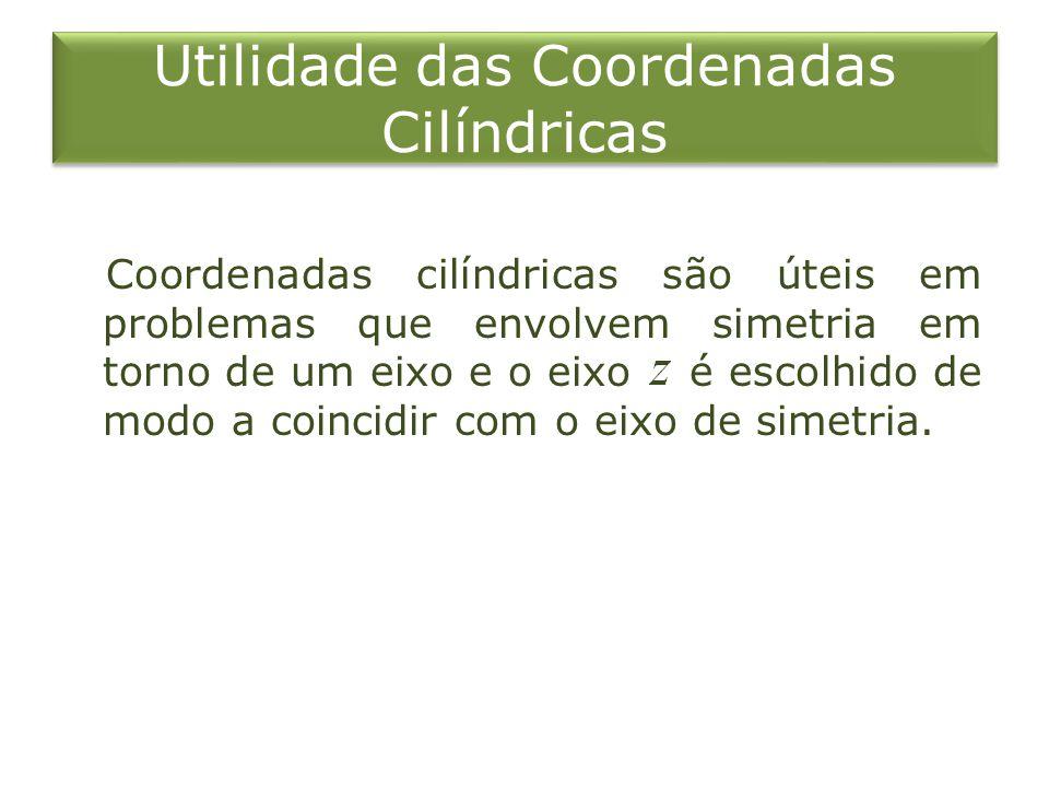 Utilidade das Coordenadas Cilíndricas Coordenadas cilíndricas são úteis em problemas que envolvem simetria em torno de um eixo e o eixo é escolhido de
