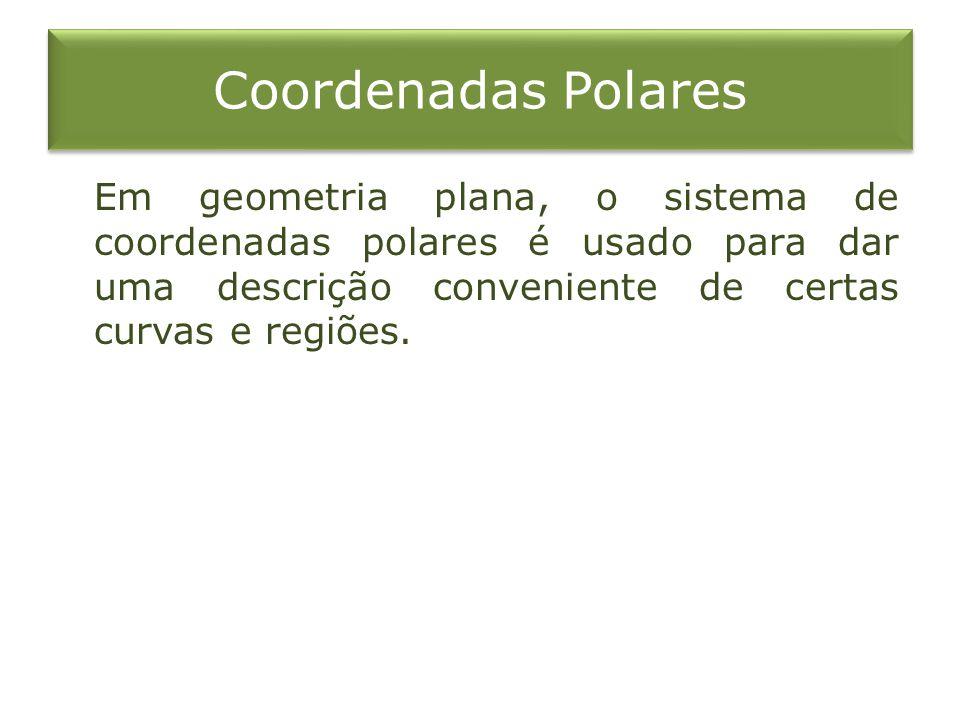 Coordenadas Polares Em geometria plana, o sistema de coordenadas polares é usado para dar uma descrição conveniente de certas curvas e regiões.