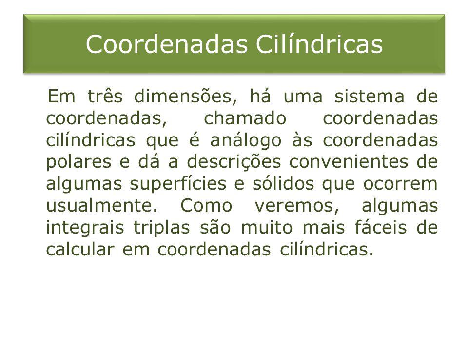 Coordenadas Cilíndricas Em três dimensões, há uma sistema de coordenadas, chamado coordenadas cilíndricas que é análogo às coordenadas polares e dá a