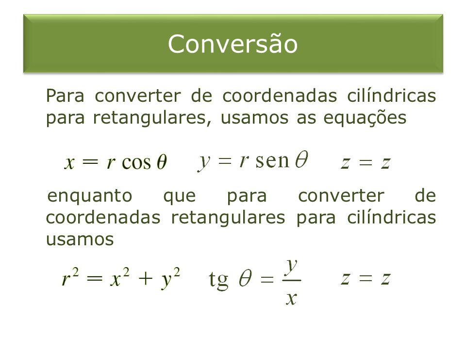 Conversão Para converter de coordenadas cilíndricas para retangulares, usamos as equações enquanto que para converter de coordenadas retangulares para