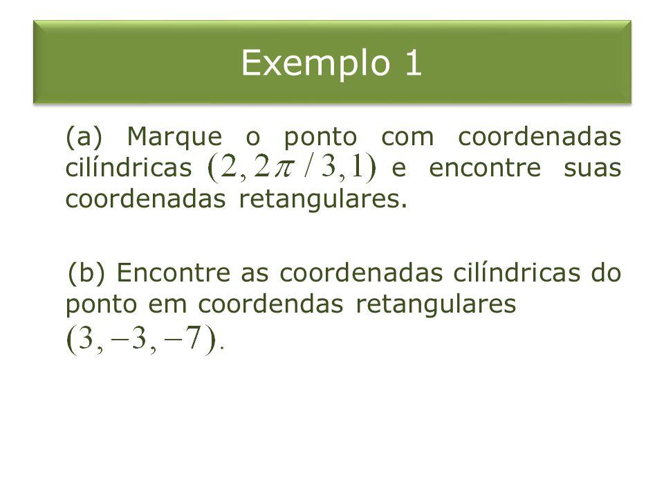 Exemplo 1 (a) Marque o ponto com coordenadas cilíndricas e encontre suas coordenadas retangulares. (b) Encontre as coordenadas cilíndricas do ponto em