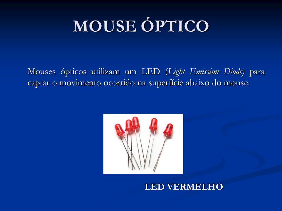 Mouses ópticos utilizam um LED (Light Emission Diode) para captar o movimento ocorrido na superfície abaixo do mouse. LED VERMELHO