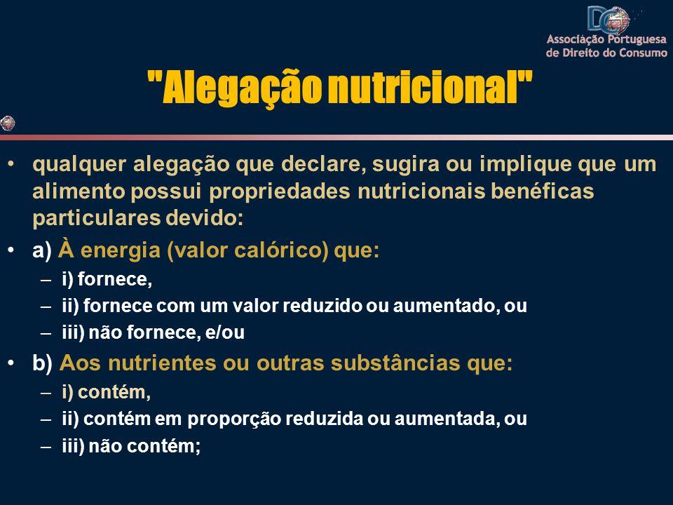 Alegação nutricional •qualquer alegação que declare, sugira ou implique que um alimento possui propriedades nutricionais benéficas particulares devido: •a) À energia (valor calórico) que: –i) fornece, –ii) fornece com um valor reduzido ou aumentado, ou –iii) não fornece, e/ou •b) Aos nutrientes ou outras substâncias que: –i) contém, –ii) contém em proporção reduzida ou aumentada, ou –iii) não contém;