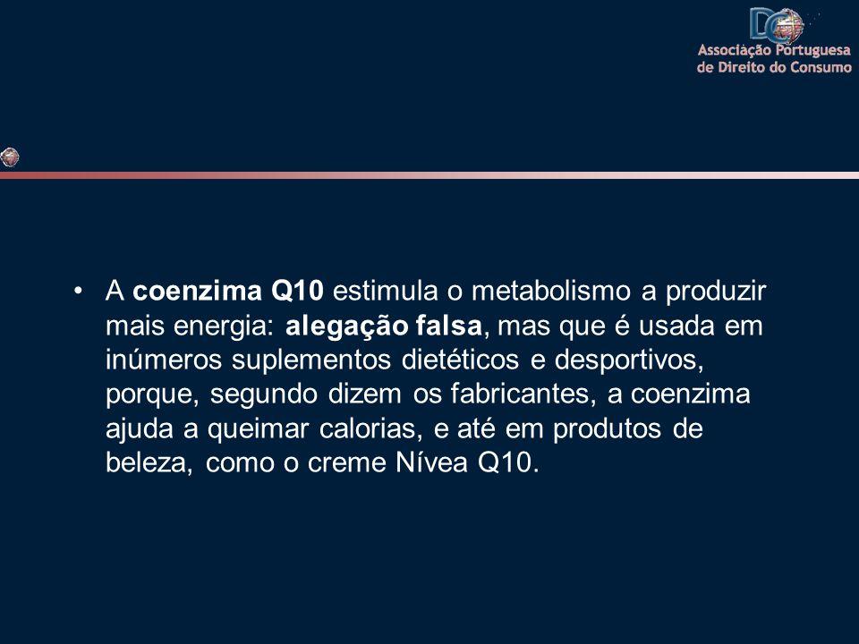 •A coenzima Q10 estimula o metabolismo a produzir mais energia: alegação falsa, mas que é usada em inúmeros suplementos dietéticos e desportivos, porq