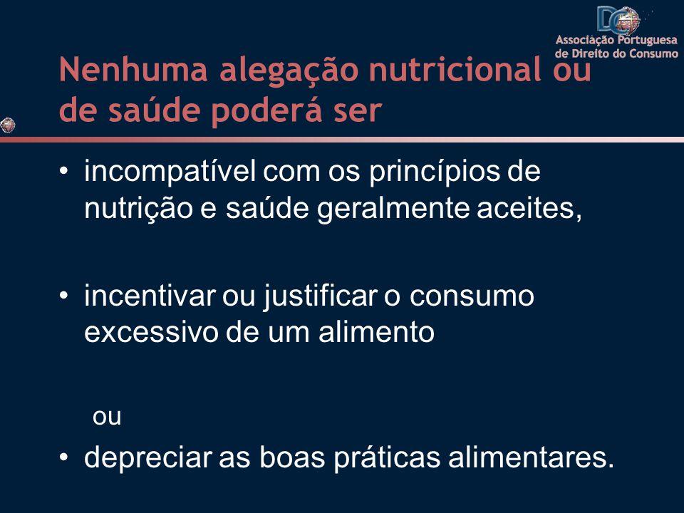 Nenhuma alegação nutricional ou de saúde poderá ser •incompatível com os princípios de nutrição e saúde geralmente aceites, •incentivar ou justificar