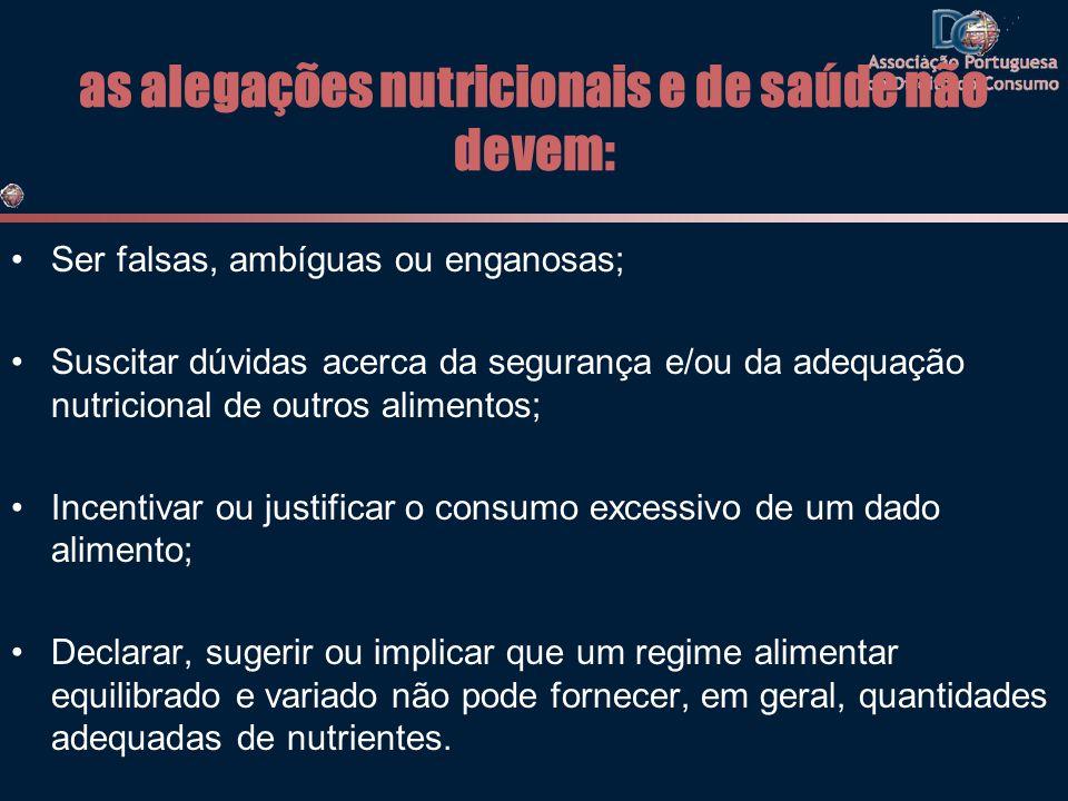 as alegações nutricionais e de saúde não devem: •Ser falsas, ambíguas ou enganosas; •Suscitar dúvidas acerca da segurança e/ou da adequação nutriciona