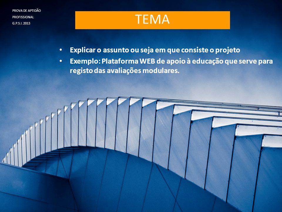 TEMA • Explicar o assunto ou seja em que consiste o projeto • Exemplo: Plataforma WEB de apoio à educação que serve para registo das avaliações modula