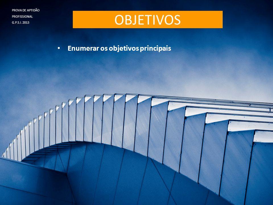 OBJETIVOS • Enumerar os objetivos principais PROVA DE APTIDÃO PROFISSIONAL G.P.S.I. 2013