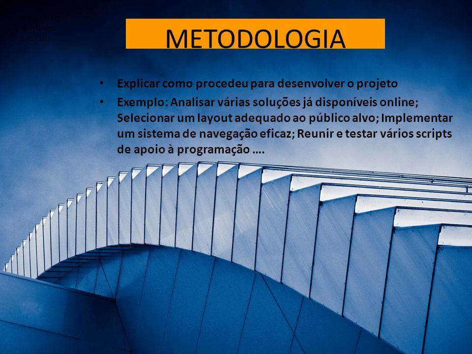 METODOLOGIA • Explicar como procedeu para desenvolver o projeto • Exemplo: Analisar várias soluções já disponíveis online; Selecionar um layout adequa