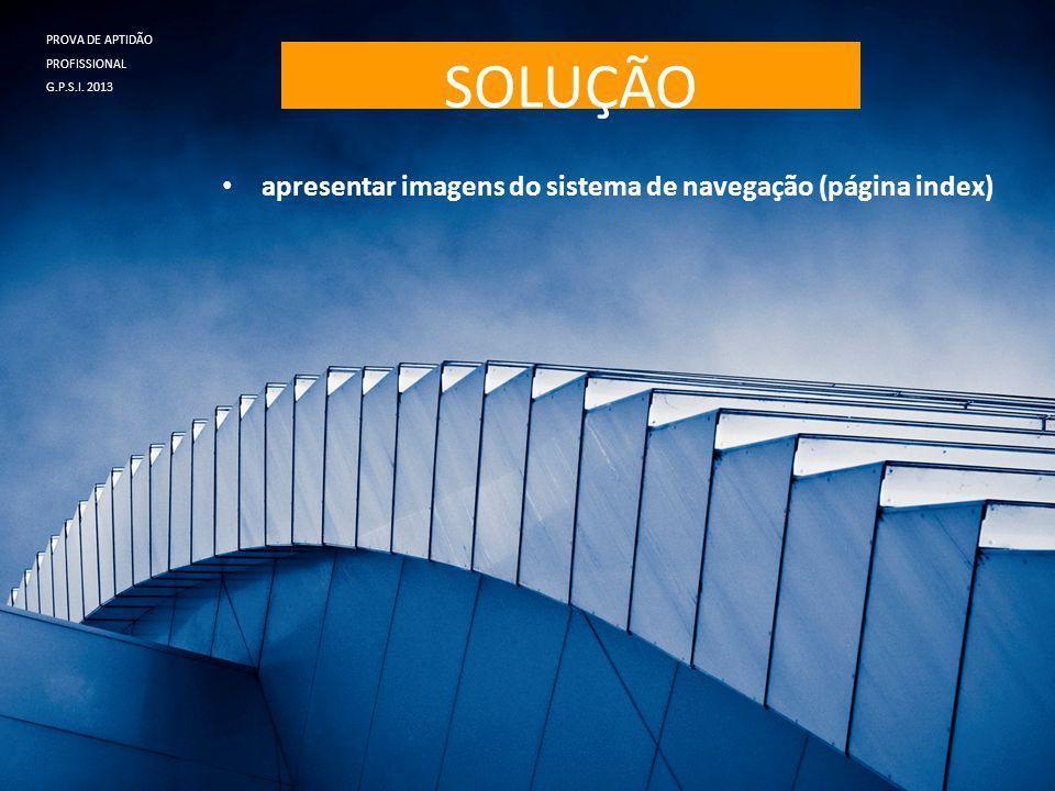 SOLUÇÃO • apresentar imagens do sistema de navegação (página index) PROVA DE APTIDÃO PROFISSIONAL G.P.S.I. 2013