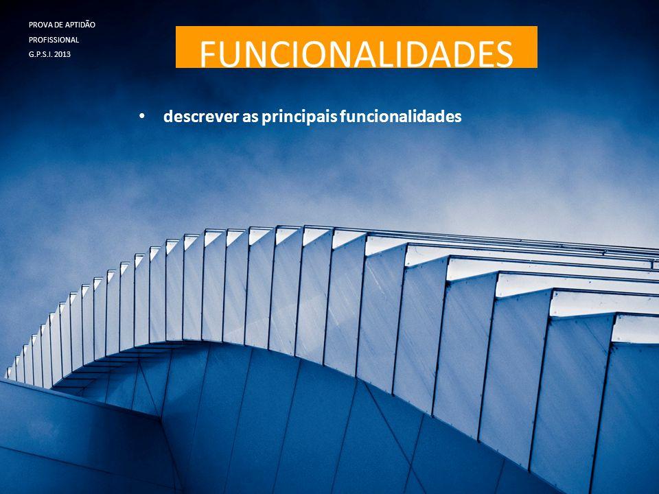FUNCIONALIDADES • descrever as principais funcionalidades PROVA DE APTIDÃO PROFISSIONAL G.P.S.I. 2013