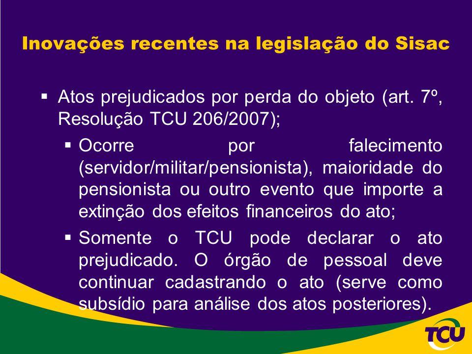 Inovações recentes na legislação do Sisac  Atos prejudicados por perda do objeto (art. 7º, Resolução TCU 206/2007);  Ocorre por falecimento (servido