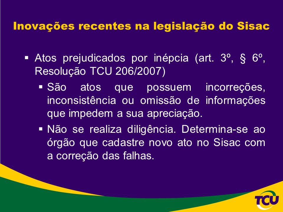 Inovações recentes na legislação do Sisac  Atos prejudicados por inépcia (art. 3º, § 6º, Resolução TCU 206/2007)  São atos que possuem incorreções,